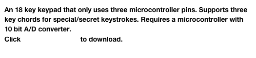 An 18 key keypad that only uses three microcontroller pins. Supports three key chords for special/secret keystrokes. Requires a microcontroller with 10 bit A/D converter.